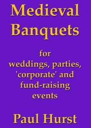 Medieval Banquets for Weddings, Parties, 'Corporate' and Fund Raising Events ebook by Paul Hurst
