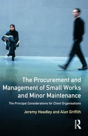 The Procurement and Management of Small Works and Minor Maintenance - The Principal Considerations for Client Organisations ebook by Jeremy Headley,Alan Griffith