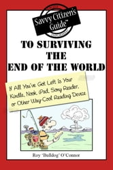 "The Savvy Citizen's Guide to Surviving the End of the World if All You've Got Left is Your Kindle, Nook, iPad, Sony Reader, or Other Way-Cool Reading Device ebook by Roy  ""Bulldog"" O'Connor"