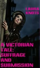 A Victorian Tale: Suffrage and Submission ebook by Laura Knots