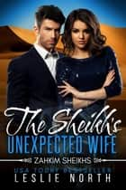 The Sheikh's Unexpected Wife - Zahkim Sheikhs Series, #3 ebook by Leslie North
