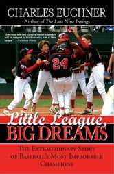 Little League, Big Dreams - The Extraordinary Story of Baseball's Most Improbable Champions ebook by Charles Euchner