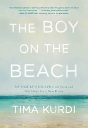 The Boy on the Beach - My Family's Escape from Syria and Our Hope for a New Home ebook by Tima Kurdi