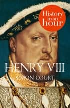 Henry VIII: History in an Hour 電子書 by Simon Court