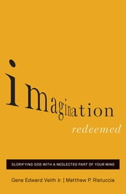 Imagination Redeemed - Glorifying God with a Neglected Part of Your Mind ebook by Gene Edward Veith Jr.,Matthew P. Ristuccia