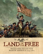 Land of the Free - Wargames Rules for North America 1754–1815 ebook by Joe Krone,Alan Lathwell