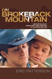 On Brokeback Mountain - Meditations about Masculinity, Fear, and Love in the Story and the Film ebook by Eric Patterson