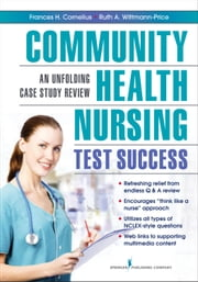 Community Health Nursing Test Success - An Unfolding Case Study Review ebook by Frances H. Cornelius, PhD, MSN, RN-BC, CNE,Ruth A. Wittmann-Price, PhD, RN, CNS, CNE, CHSE, ANEF
