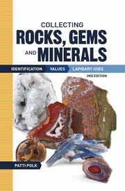Collecting Rocks, Gems and Minerals - Identification, Values and Lapidary Uses ebook by Patti Polk
