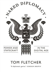 Naked Diplomacy: Power and Statecraft in the Digital Age ebook by Tom Fletcher