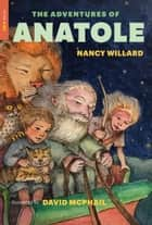 The Adventures of Anatole ebook by Nancy Willard, David McPhail