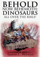 Behold Now Behemoth: Dinosaurs All Over the Bible! ebook by Glenn L. Wilson
