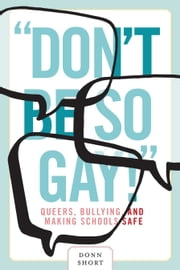 """Don't Be So Gay!"" - Queers, Bullying, and Making Schools Safe ebook by Donn Short"