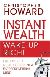 Instant Wealth Wake Up Rich! - Discover The Secret of The New Entrepreneurial Mind ebook by Christopher Howard