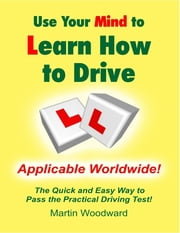 Use Your Mind to Learn How to Drive: The Quick and Easy Way to Pass the Practical Driving Test! ebook by Martin Woodward