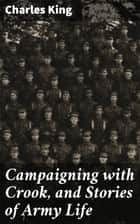 Campaigning with Crook, and Stories of Army Life ebook by Charles King
