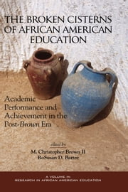 The Broken Cisterns of African American Education - Academic Performance and Achievement in the Post-Brown Era ebook by M. Christopher Brown,RoSusan D. Bartee