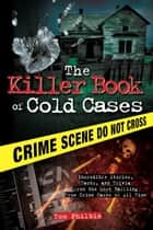 The Killer Book of Cold Cases - Incredible Stories, Facts, and Trivia from the Most Baffling True Crime Cases of All Time ebook by Tom Philbin