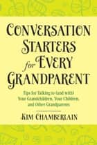 Conversation Starters for Every Grandparent - Tips for Talking to (and with) Your Grandchildren, Your Children, and Other Grandparents ebook by Kim Chamberlain