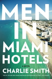 Men in Miami Hotels - A Novel ebook by Charlie Smith