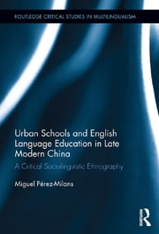 Urban Schools and English Language Education in Late Modern China - A Critical Sociolinguistic Ethnography ebook by Miguel Pérez-Milans