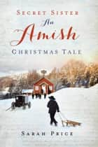 Secret Sister - An Amish Christmas Tale ebook by Sarah Price