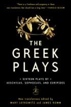 The Greek Plays - Sixteen Plays by Aeschylus, Sophocles, and Euripides ebook by Mary Lefkowitz, James Romm, Sophocles,...