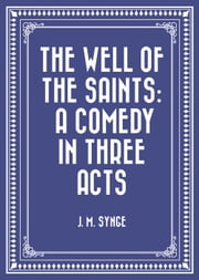 The Well of the Saints: A Comedy in Three Acts ebook by J. M. Synge