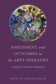 Assessment and Outcomes in the Arts Therapies - A Person-Centred Approach ebook by Caroline Miller,Robin Barnaby,Mariana Torkington,Claire Molyneux,Abigail Raymond,Suzanne C. Purdy,Marion Gordon-Flower,Sylvia Leão,Alison Talmage,Margaret-Mary Mulqueen,Laura Fogg-Rogers