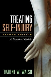 Treating Self-Injury, Second Edition - A Practical Guide ebook by Barent W. Walsh, PhD