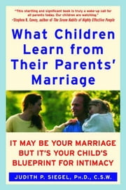 What Children Learn from Their Parents' Marriage - It May Be Your Marriage, but It's Your Child's Blueprint for Intimacy ebook by Judith P. Siegel, PhD