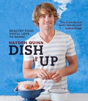 Dish It Up - Fresh, healthy food you'll love to cook and share ebook by Hayden Quinn