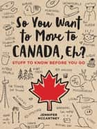 So You Want to Move to Canada, Eh? - Stuff to Know Before You Go ebook by Jennifer McCartney