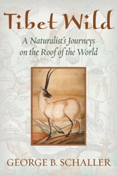 Tibet Wild - A Naturalist's Journeys on the Roof of the World ebook by George B. Schaller