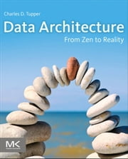Data Architecture - From Zen to Reality ebook by Charles Tupper