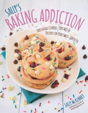 Sally's Baking Addiction - Irresistible Cupcakes, Cookies, and Desserts for Your Sweet Tooth Fix ebook by Sally McKenney
