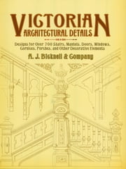 Victorian Architectural Details - Designs for Over 700 Stairs, Mantels, Doors, Windows, Cornices, Porches, and Other Decorative Elemen ebook by A. J. Bicknell & Co.