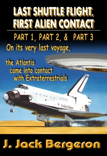 Last Shuttle Flight, First Alien Contact (PARTS 1 to 3): Omnibus Edtion ebook by J. Jack Bergeron