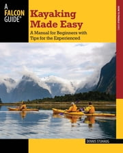 Kayaking Made Easy - A Manual for Beginners with Tips for the Experienced ebook by Dennis Stuhaug