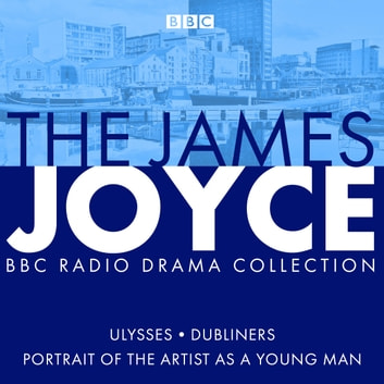 The James Joyce BBC Radio Collection - Ulysses, A Portrait of the Artist as a Young Man & Dubliners audiobook by James Joyce,Gordon Bowker