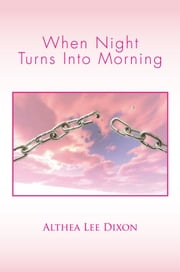 When Night Turns Into Morning ebook by Althea Lee Dixon