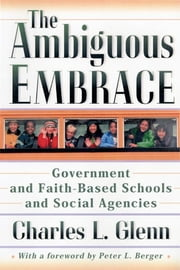 The Ambiguous Embrace - Government and Faith-Based Schools and Social Agencies ebook by Charles L. Glenn,Peter L. Berger