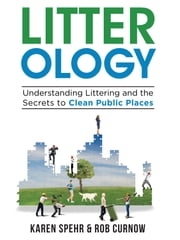 Litter-ology: Understanding Littering and the Secrets to Clean Public Places ebook by Karen Spehr,Robert Curnow
