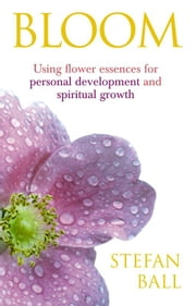 Bloom - Using flower essences for personal development and spiritual growth ebook by Stefan Ball