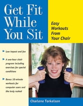 Get Fit While You Sit - Easy Workouts from Your Chair ebook by Charlene Torkelson