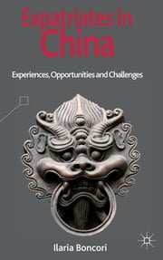Expatriates in China - Experiences, Opportunities and Challenges ebook by Ilaria Boncori