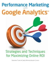 Performance Marketing with Google Analytics - Strategies and Techniques for Maximizing Online ROI ebook by Sebastian Tonkin,Caleb Whitmore,Justin Cutroni