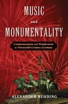 Music and Monumentality - Commemoration and Wonderment in Nineteenth Century Germany ebook by Alexander Rehding
