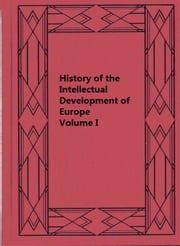 History of the Intellectual Development of Europe, Volume I ebook by John William Draper