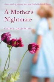 A Mother's Nightmare - A Heartrending Journey into Near Fatal Childhood Illness ebook by Cathy Crimmins